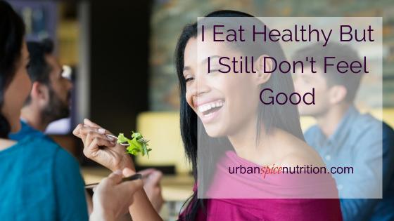 I eat healthy but still don't feel good.